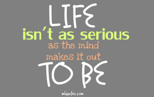 Life isnt as serious